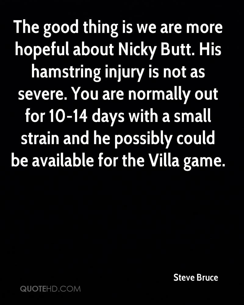 The good thing is we are more hopeful about Nicky Butt. His hamstring injury is not as severe. You are normally out for 10-14 days with a small strain and he possibly could be available for the Villa game.