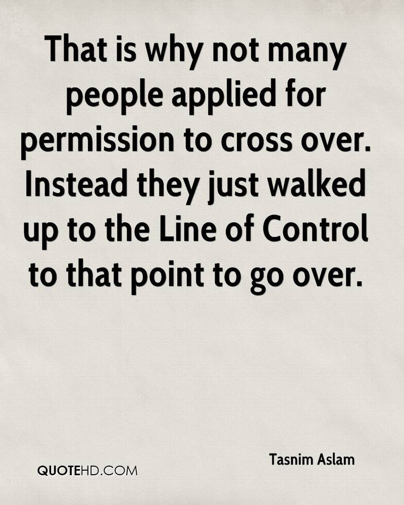 That is why not many people applied for permission to cross over. Instead they just walked up to the Line of Control to that point to go over.
