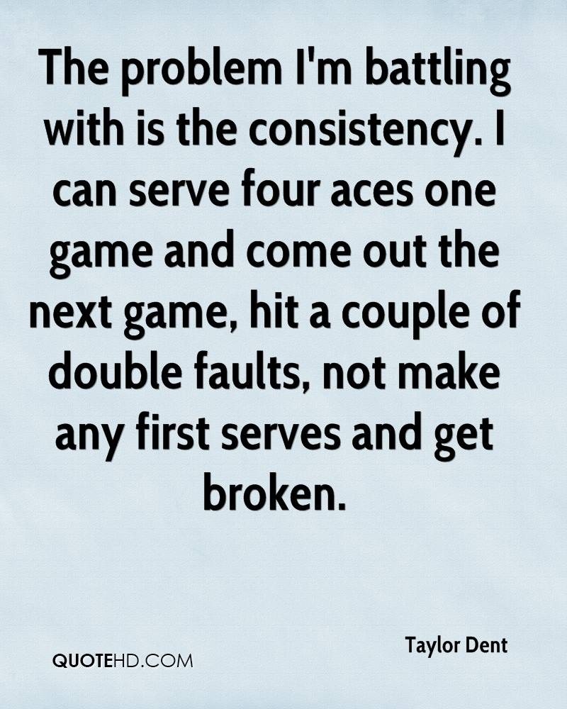 The problem I'm battling with is the consistency. I can serve four aces one game and come out the next game, hit a couple of double faults, not make any first serves and get broken.