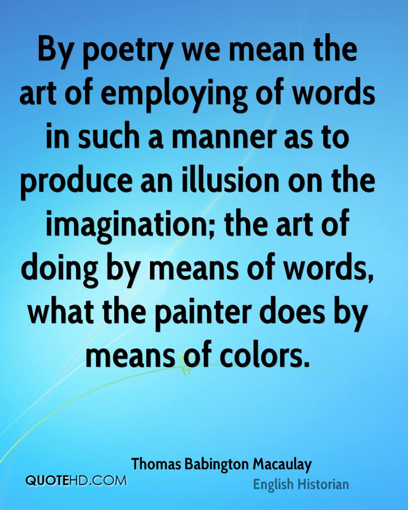 By poetry we mean the art of employing of words in such a manner as to produce an illusion on the imagination; the art of doing by means of words, what the painter does by means of colors.