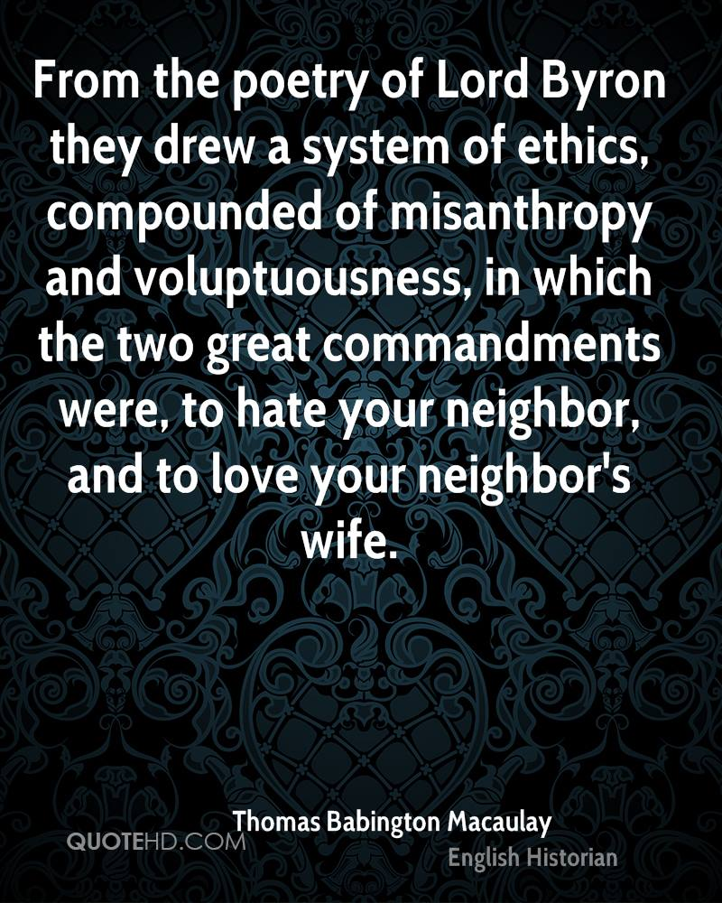 From the poetry of Lord Byron they drew a system of ethics, compounded of misanthropy and voluptuousness, in which the two great commandments were, to hate your neighbor, and to love your neighbor's wife.