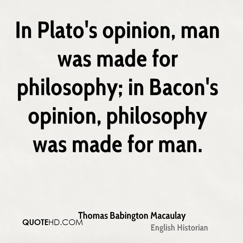 In Plato's opinion, man was made for philosophy; in Bacon's opinion, philosophy was made for man.