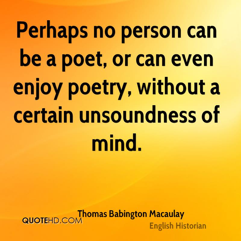 Perhaps no person can be a poet, or can even enjoy poetry, without a certain unsoundness of mind.