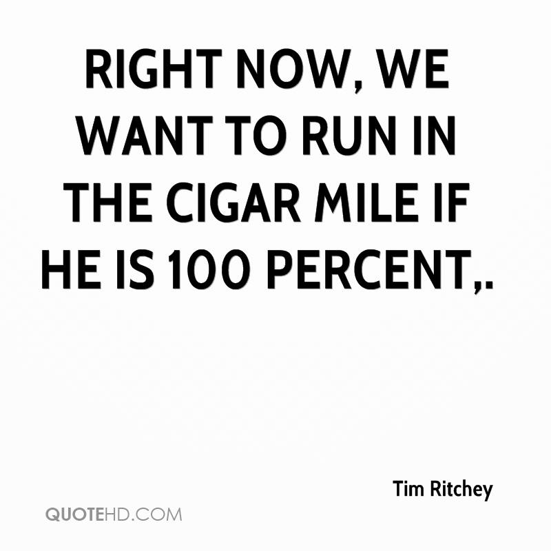 Right now, we want to run in the Cigar Mile if he is 100 percent.