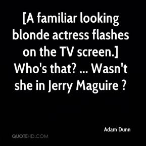 Adam Dunn - [A familiar looking blonde actress flashes on the TV screen.] Who's that? ... Wasn't she in Jerry Maguire ?