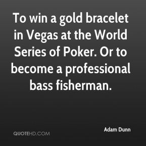 Adam Dunn - To win a gold bracelet in Vegas at the World Series of Poker. Or to become a professional bass fisherman.