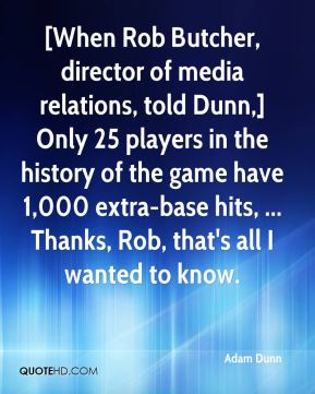 Adam Dunn - [When Rob Butcher, director of media relations, told Dunn,] Only 25 players in the history of the game have 1,000 extra-base hits, ... Thanks, Rob, that's all I wanted to know.
