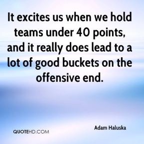 It excites us when we hold teams under 40 points, and it really does lead to a lot of good buckets on the offensive end.
