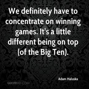 Adam Haluska - We definitely have to concentrate on winning games. It's a little different being on top (of the Big Ten).