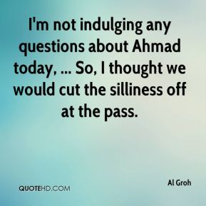 Al Groh - I'm not indulging any questions about Ahmad today, ... So, I thought we would cut the silliness off at the pass.