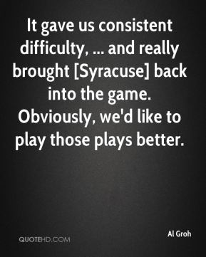 Al Groh - It gave us consistent difficulty, ... and really brought [Syracuse] back into the game. Obviously, we'd like to play those plays better.