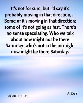Al Groh - It's not for sure, but I'd say it's probably moving in that direction, ... Some of it's moving in that direction; some of it's not going as fast. There's no sense speculating. Who we talk about now might not be there Saturday; who's not in the mix right now might be there Saturday.