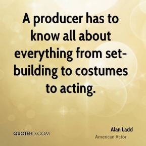 Alan Ladd - A producer has to know all about everything from set-building to costumes to acting.