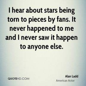 Alan Ladd - I hear about stars being torn to pieces by fans. It never happened to me and I never saw it happen to anyone else.