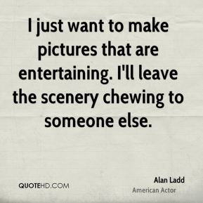 Alan Ladd - I just want to make pictures that are entertaining. I'll leave the scenery chewing to someone else.