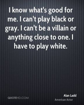 Alan Ladd - I know what's good for me. I can't play black or gray. I can't be a villain or anything close to one. I have to play white.