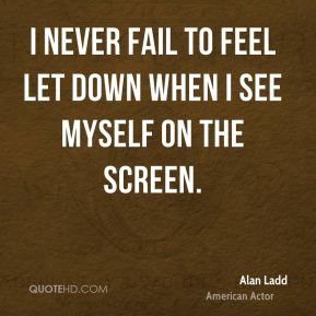 Alan Ladd - I never fail to feel let down when I see myself on the screen.
