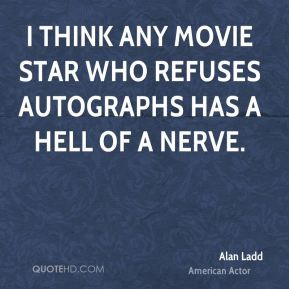 I think any movie star who refuses autographs has a hell of a nerve.