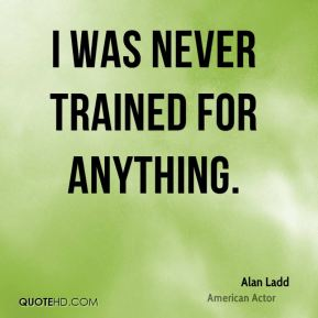 Alan Ladd - I was never trained for anything.