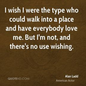 Alan Ladd - I wish I were the type who could walk into a place and have everybody love me. But I'm not, and there's no use wishing.