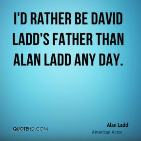 Alan Ladd - I'd rather be David Ladd's father than Alan Ladd any day.