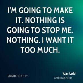 I'm going to make it. Nothing is going to stop me. Nothing. I want it too much.