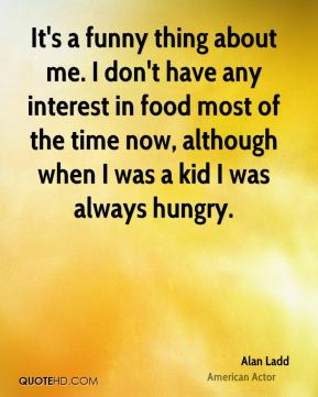 It's a funny thing about me. I don't have any interest in food most of the time now, although when I was a kid I was always hungry.