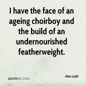Alan Ladd - I have the face of an ageing choirboy and the build of an undernourished featherweight.
