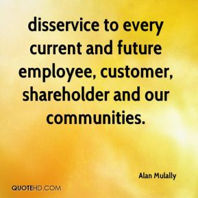 Alan Mulally - disservice to every current and future employee, customer, shareholder and our communities.