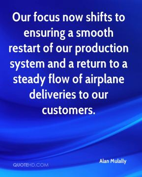 Alan Mulally - Our focus now shifts to ensuring a smooth restart of our production system and a return to a steady flow of airplane deliveries to our customers.