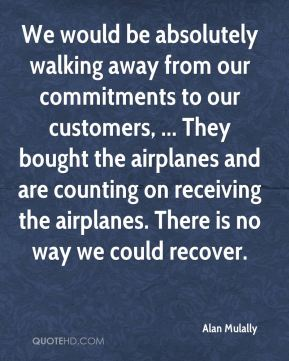 Alan Mulally - We would be absolutely walking away from our commitments to our customers, ... They bought the airplanes and are counting on receiving the airplanes. There is no way we could recover.