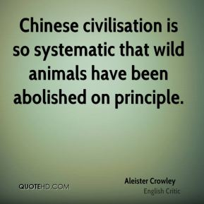 Aleister Crowley - Chinese civilisation is so systematic that wild animals have been abolished on principle.
