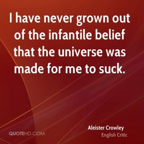 I have never grown out of the infantile belief that the universe was made for me to suck.