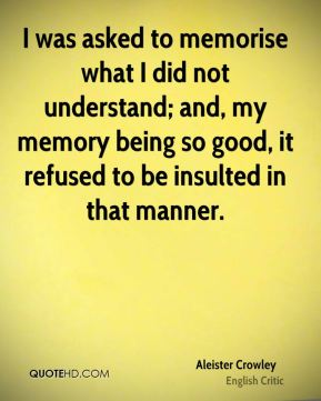 Aleister Crowley - I was asked to memorise what I did not understand; and, my memory being so good, it refused to be insulted in that manner.
