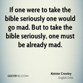 Aleister Crowley - If one were to take the bible seriously one would go mad. But to take the bible seriously, one must be already mad.