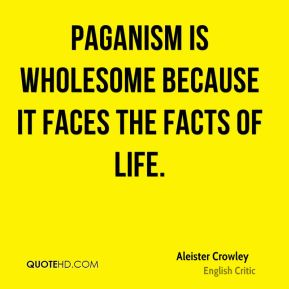 Paganism is wholesome because it faces the facts of life.