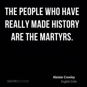 Aleister Crowley - The people who have really made history are the martyrs.