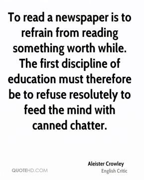 Aleister Crowley - To read a newspaper is to refrain from reading something worth while. The first discipline of education must therefore be to refuse resolutely to feed the mind with canned chatter.