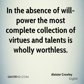 In the absence of will-power the most complete collection of virtues and talents is wholly worthless.