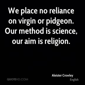 We place no reliance on virgin or pidgeon. Our method is science, our aim is religion.