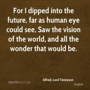 Alfred, Lord Tennyson - For I dipped into the future, far as human eye could see, Saw the vision of the world, and all the wonder that would be.