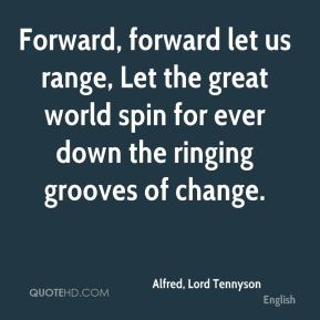 Forward, forward let us range, Let the great world spin for ever down the ringing grooves of change.
