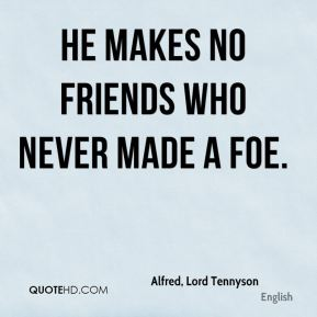 Alfred, Lord Tennyson - He makes no friends who never made a foe.