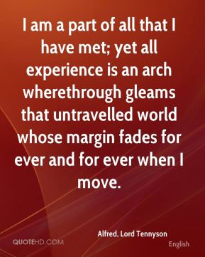 Alfred, Lord Tennyson - I am a part of all that I have met; yet all experience is an arch wherethrough gleams that untravelled world whose margin fades for ever and for ever when I move.