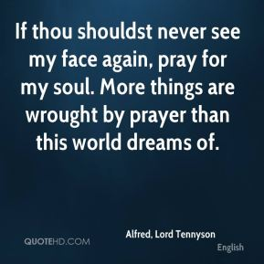 Alfred, Lord Tennyson - If thou shouldst never see my face again, pray for my soul. More things are wrought by prayer than this world dreams of.
