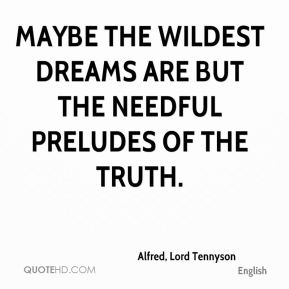 Maybe the wildest dreams are but the needful preludes of the truth.