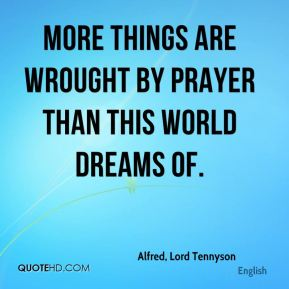 Alfred, Lord Tennyson - More things are wrought by prayer than this world dreams of.