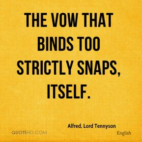 Alfred, Lord Tennyson - The vow that binds too strictly snaps, itself.
