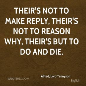 Their's not to make reply, Their's not to reason why, Their's but to do and die.