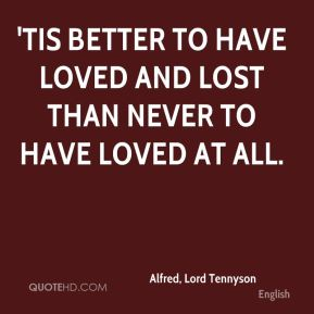 'Tis better to have loved and lost than never to have loved at all.